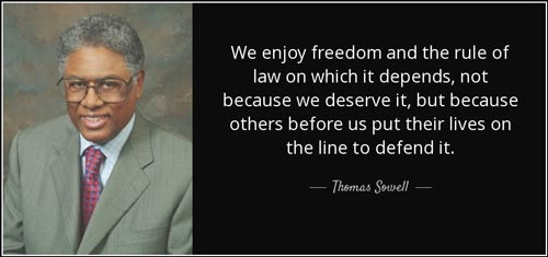 "Thomas Sewell quote: ""We enjoy freedom and the rule of law on which it depends, not because we deserve it, but because others before us put their lives on the line to defend it."""