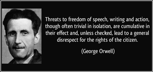 "George Orwell quote: ""Threats to freedom of speech, writing and action, though often trivial in isolation, are cumulative in their effect and, unless checked, lead to a general disprespect for the rights of the citizen."""
