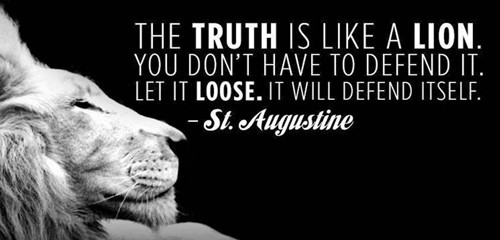 "St. Augustine quote: ""The truth is like a lion. You don't have to defend it. Let it loose. It will defend itself."""