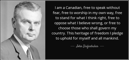 John Diefenbaker quote: I am a Canadian, free to speak without fear, free to worship in my own way, free to stand for what I think right, free to oppose what I believe wrong, or free to choose those who shall govern my country. This heritage of freedom I pledge to uphold for myself and all mankind.