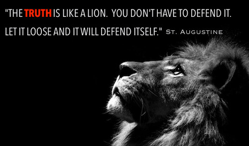 "St. Augustine quote: ""The truth is like a lion. You dont have to defend it. Let it loose and it will defend itself."""