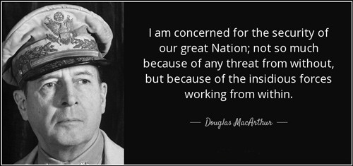 Douglas MacArthur quote: I am concerned for the security of our great Nation; not so much because of any threat from without, but because of the insidious forces working from within.