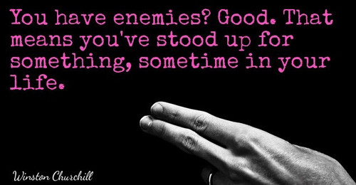 "Churchill quote: ""You have enemies? Good. That means you've stood up for something, sometime in your life."""