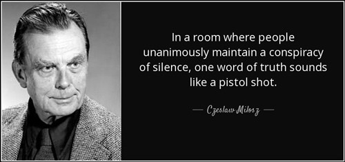 """Czeslaw Milosz quote: """"In a room where people unanimously maintain a conspiracy of silence, one word of truty sounds like a pistol shot."""""""