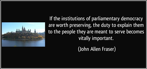 """John Allen Fraser quote: """"If the institutions of parliamentary democracy are worth preserving, the duty to explain them to the people they are meant to serve becomes vitally important."""""""
