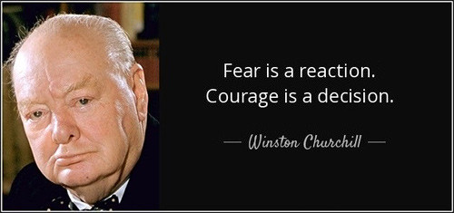 Churchill quote: Fear is a reaction. Courage is a decision.