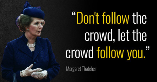 "Margaret Thatcher quote: ""Don't follow the crowd, let the crowd follow you."""