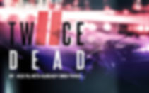 !NEW-Twice-Dead-TIX.jpg