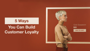 5 Ways You Can Build Customer Loyalty for Your eCommerce Store