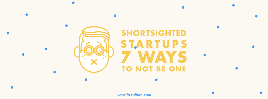 Shortsighted Startups - 7 Ways To Not Be One