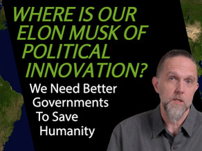 Where Is Our Elon Musk Of Political Innovation?: We need better governments to save humanity | #10
