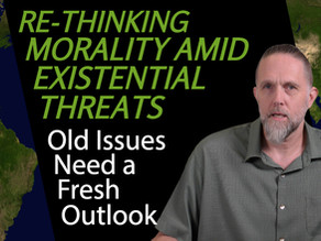 Re-Thinking Morality Amid Existential Threats: Old Issues Need a Fresh Outlook | #12