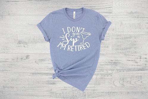 I don't give a Sip, I'm Retired! Tee