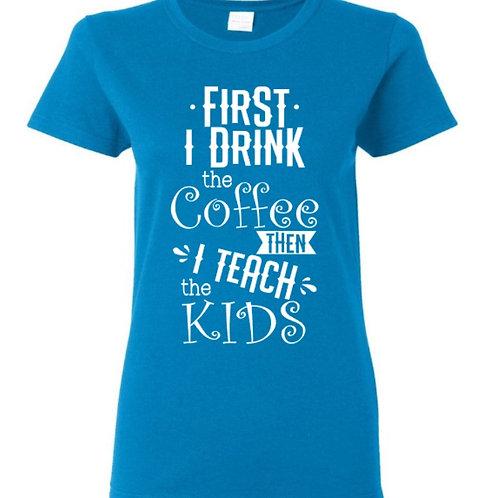 First I Drink Coffee Teach T-Shirt