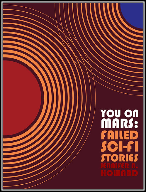 You on Mars: Failed Sci-Fi Stories by Jennifer A. Howard