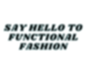 SAY HELLO TO FUNCTIONAL FASHION.png