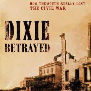Dixie Betrayed: How The South Really Lost The Civil War