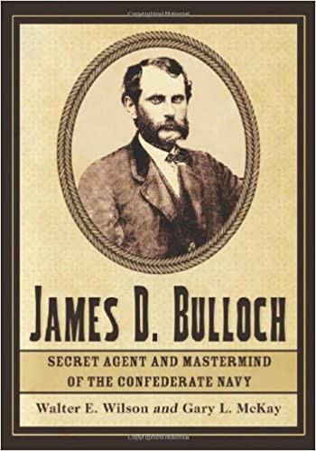 American Civil War Round Table UK / Book Review / James D Bulloch - Secret Agent and Mastermind of the Confederate Navy / Walter E Wilson & Gary L McKay