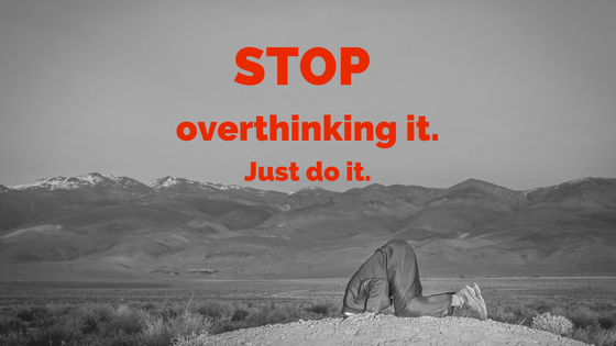 Stop overthinking it, just do it!