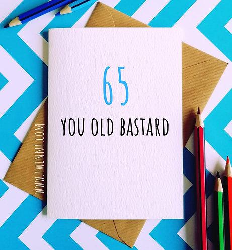 65 you old bastard