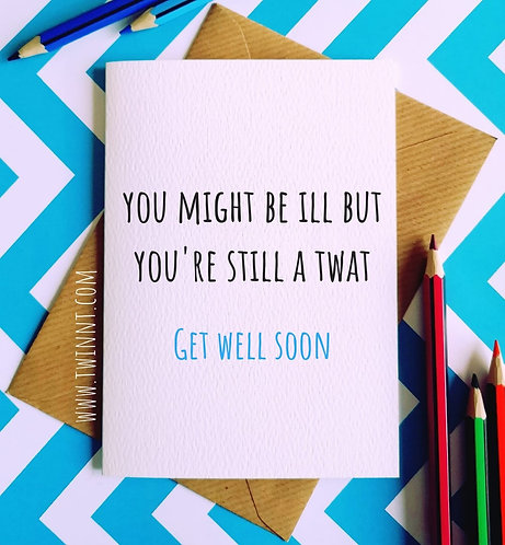 You might be ill but you're still a twat