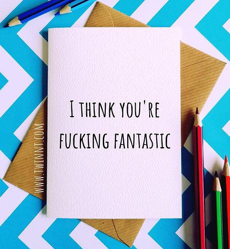 I think you're fucking fantastic