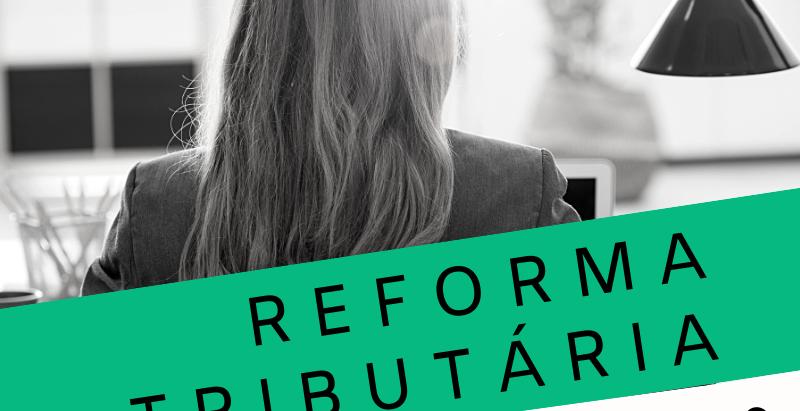 Reforma Tributária - Entenda a proposta do Governo