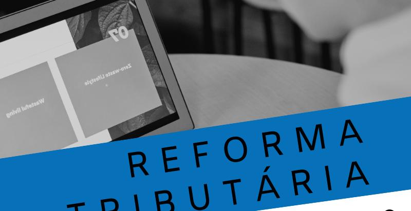 Reforma Tributária - Entenda o Projeto de Lei 110/2019