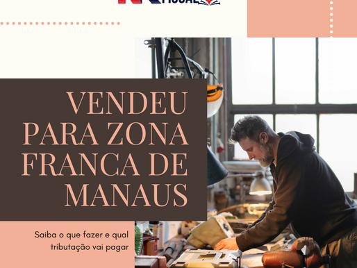 Vendeu para Zona Franca de Manaus - Saiba o que fazer e qual tributação vai incidir