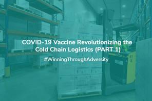 COVID-19 Vaccine Revolutionizing The Cold Chain Logistics (PART 1)