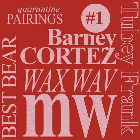 Quarantine Pairings: WAX WAV, Tubey Frank, Barney Cortez, Best Bear and mw