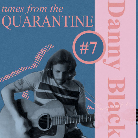 Tunes From the Quarantine Episode # 7: Danny Black