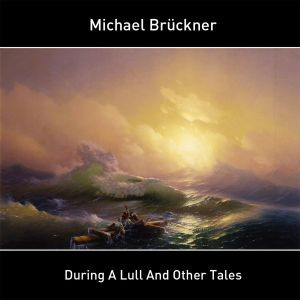 MICHAEL BRÜCKNER: During a Lull and Other Tales (2018)