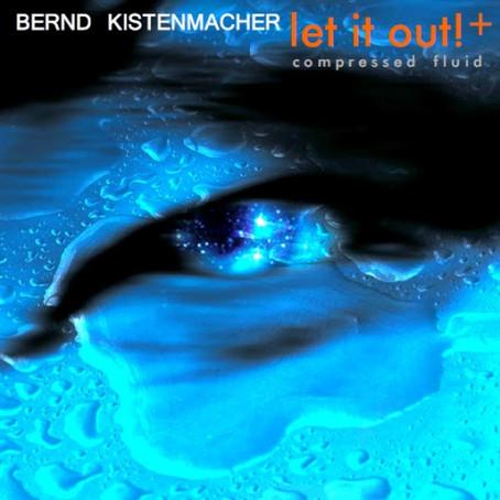 BERND KISTENMACHER: Let it Out! + Compressed Fluid (2012) (FR)