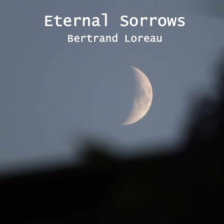 BERTRAND LOREAU: Eternal Sorrows (2019)
