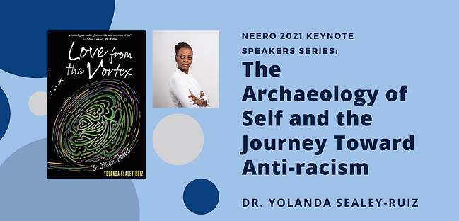 NEERO 2021 Keynote Speaker Series: The Archaelogy of the Self and the Journey Toward Anti-Racism. Presented by Dr. Yolanda Sealey Ruiz, author of Love from the Vortex.