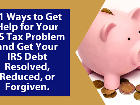 21 Ways to Get Help for Your IRS Tax Problem and Get Your IRS Debt Resolved, Reduced, or Forgiven |