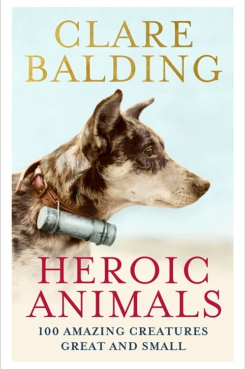 Heroic Animals: 100 Amazing Creatures Great and Small - Clare Balding
