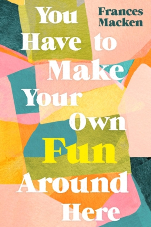 You Have to Make Your Own Fun Around Here - Frances Macken