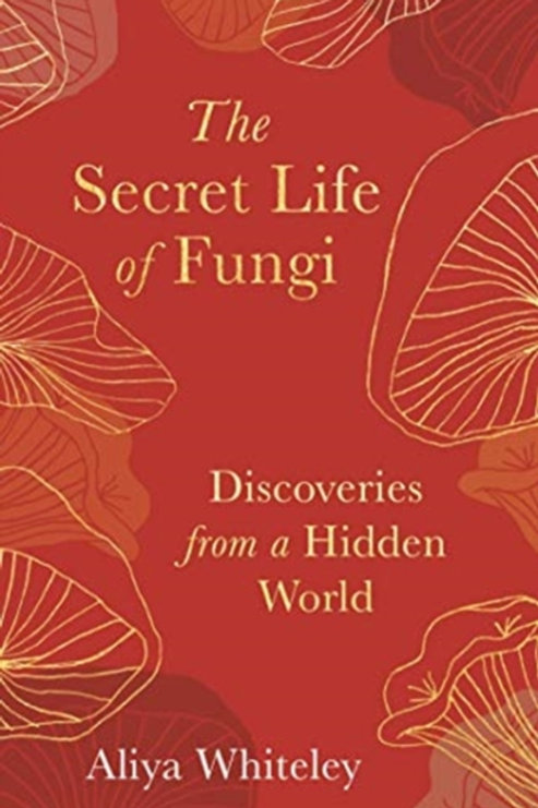 The Secret Life of Fungi: Discoveries from a Hidden World - Aliya Whiteley