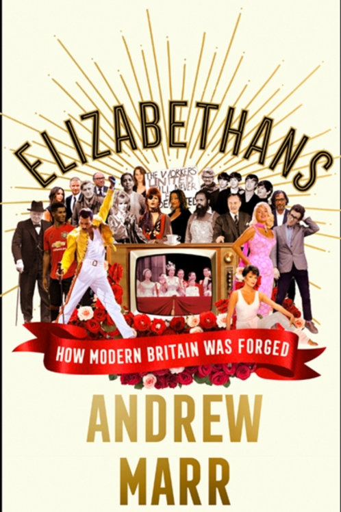 Elizabethans : How Modern Britain Was Forged - Andrew Marr