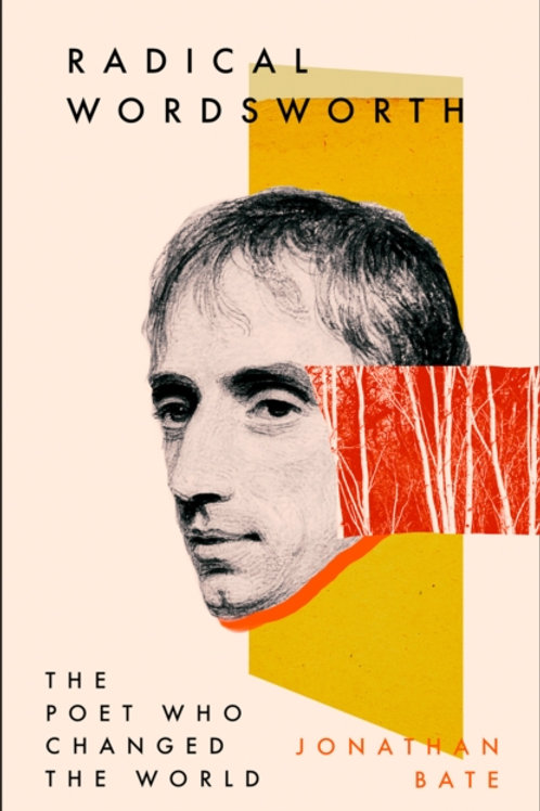 Radical Wordsworth : The Poet Who Changed the World - Jonathan Bate