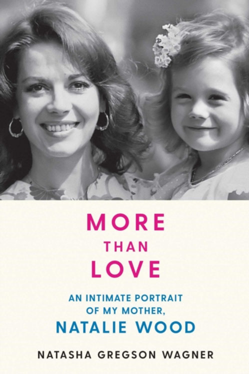More than Love: An Intimate Portrait of Natalie Wood  - Natasha Gregson Wagner