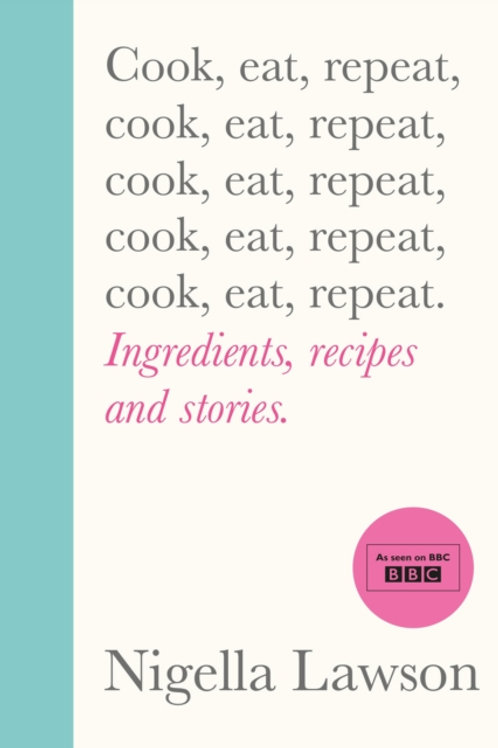 Cook, Eat, Repeat: Ingredients, Recipes and Stories - Nigella Lawson