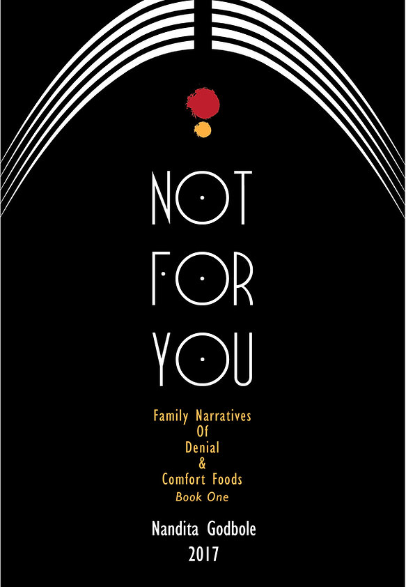Not For You: Family Narratives of Denial & Comfort Food. Upcoming Cookbook by Nandita Godbole.