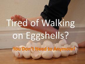 Tired of Walking on Eggshells?