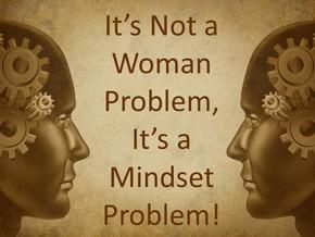 It's a Mindset Problem, Not a Woman Problem
