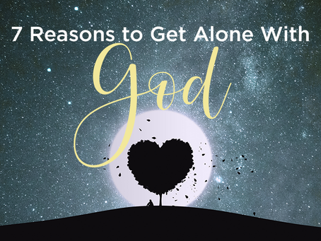 7 Reasons to Get Alone With God