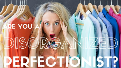 Are You A Disorganized Perfectionist?