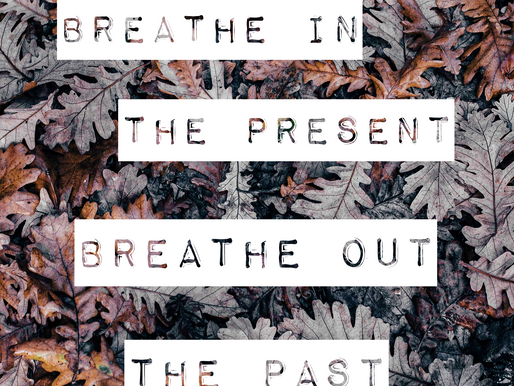 Breathe in the present, breathe out the past.